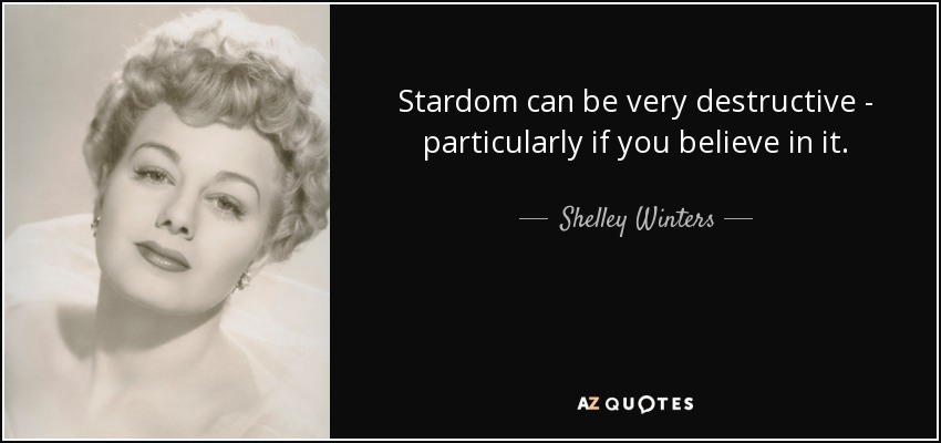 Stardom can be very destructive - particularly if you believe in it. - Shelley Winters