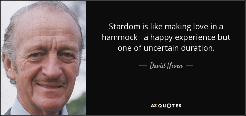Stardom is like making love in a hammock - a happy experience but one of uncertain duration. - David Niven