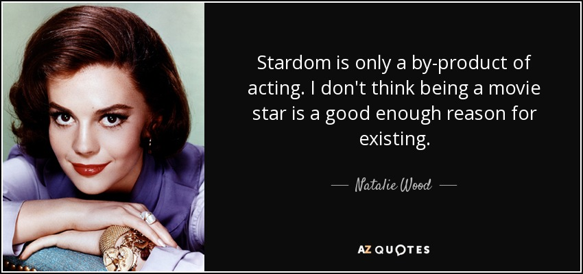 Stardom is only a by-product of acting. I don't think being a movie star is a good enough reason for existing. - Natalie Wood