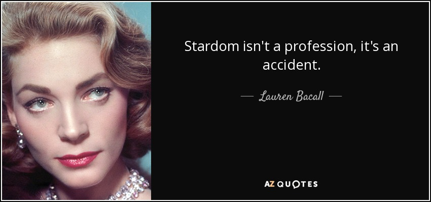 Stardom isn't a profession, it's an accident. - Lauren Bacall
