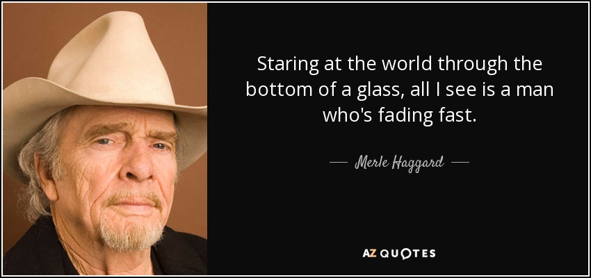 Staring at the world through the bottom of a glass, all I see is a man who's fading fast. - Merle Haggard