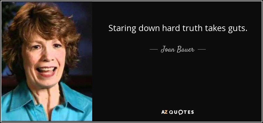 Staring down hard truth takes guts. - Joan Bauer