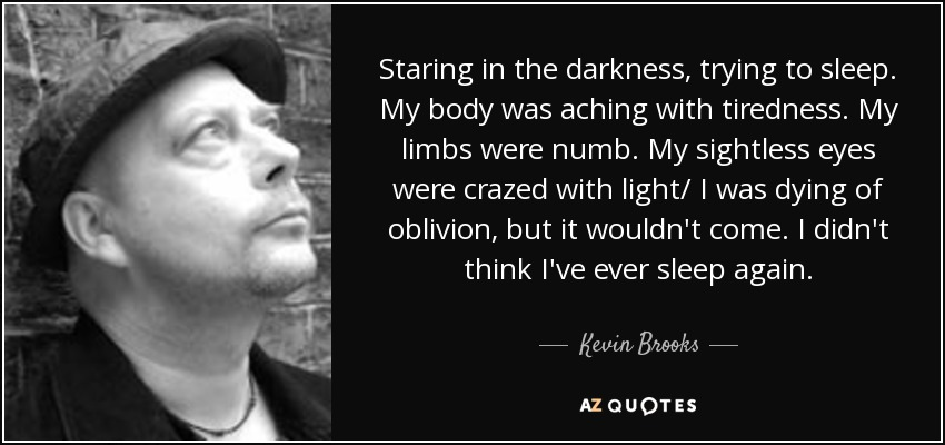 Staring in the darkness, trying to sleep. My body was aching with tiredness. My limbs were numb. My sightless eyes were crazed with light/ I was dying of oblivion, but it wouldn't come. I didn't think I've ever sleep again. - Kevin Brooks