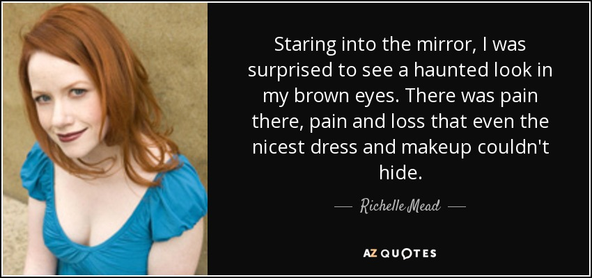 Staring into the mirror, I was surprised to see a haunted look in my brown eyes. There was pain there, pain and loss that even the nicest dress and makeup couldn't hide. - Richelle Mead