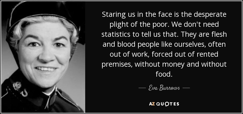 Staring us in the face is the desperate plight of the poor. We don't need statistics to tell us that. They are flesh and blood people like ourselves, often out of work, forced out of rented premises, without money and without food. - Eva Burrows