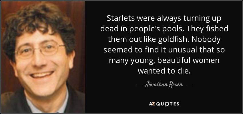 Starlets were always turning up dead in people's pools. They fished them out like goldfish. Nobody seemed to find it unusual that so many young, beautiful women wanted to die. - Jonathan Rosen