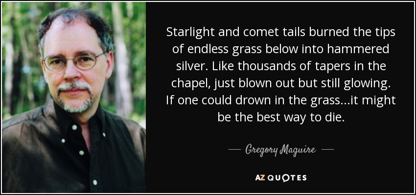 Starlight and comet tails burned the tips of endless grass below into hammered silver. Like thousands of tapers in the chapel, just blown out but still glowing. If one could drown in the grass...it might be the best way to die. - Gregory Maguire