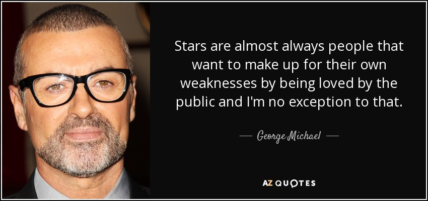 Stars are almost always people that want to make up for their own weaknesses by being loved by the public and I'm no exception to that. - George Michael