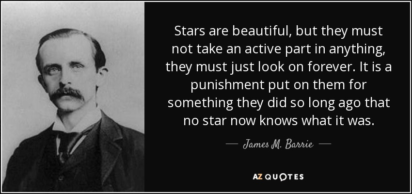 Stars are beautiful, but they must not take an active part in anything, they must just look on forever. It is a punishment put on them for something they did so long ago that no star now knows what it was. - James M. Barrie