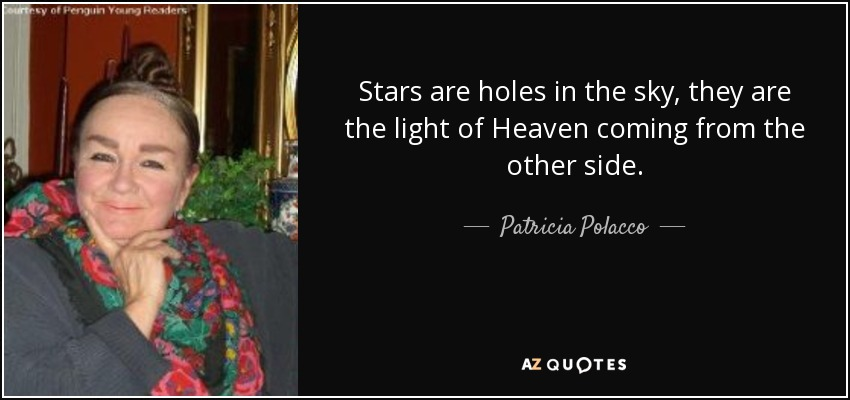 Stars are holes in the sky, they are the light of Heaven coming from the other side. - Patricia Polacco