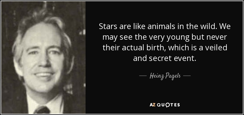 Stars are like animals in the wild. We may see the very young but never their actual birth, which is a veiled and secret event. - Heinz Pagels