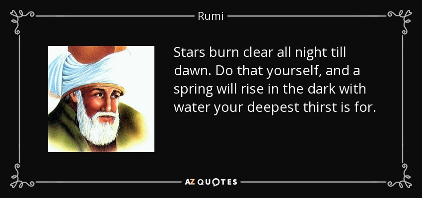 Stars burn clear all night till dawn. Do that yourself, and a spring will rise in the dark with water your deepest thirst is for. - Rumi