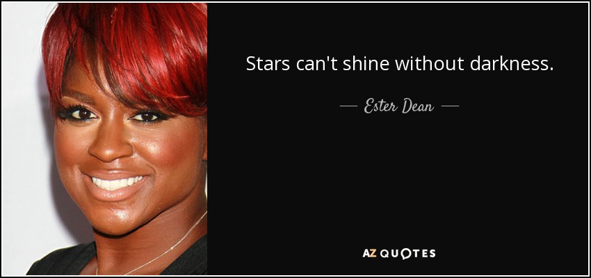 Stars can't shine without darkness. - Ester Dean
