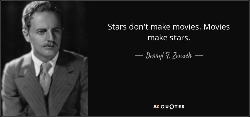 Stars don't make movies. Movies make stars. - Darryl F. Zanuck