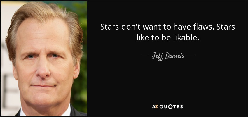 Stars don't want to have flaws. Stars like to be likable. - Jeff Daniels