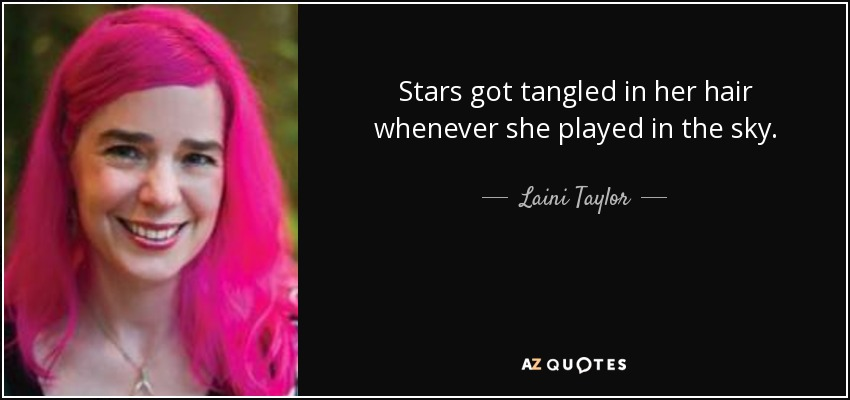 Stars got tangled in her hair whenever she played in the sky. - Laini Taylor