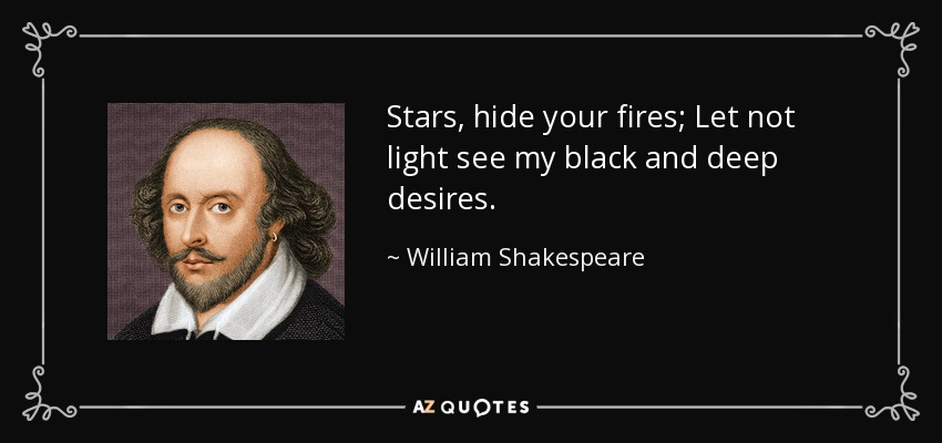 Stars, hide your fires; Let not light see my black and deep desires. - William Shakespeare