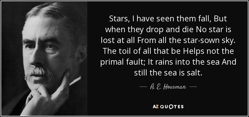 Stars, I have seen them fall, But when they drop and die No star is lost at all From all the star-sown sky. The toil of all that be Helps not the primal fault; It rains into the sea And still the sea is salt. - A. E. Housman