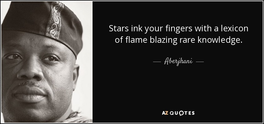 Stars ink your fingers with a lexicon of flame blazing rare knowledge. - Aberjhani