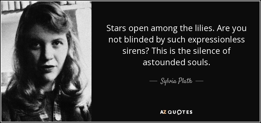 Stars open among the lilies. Are you not blinded by such expressionless sirens? This is the silence of astounded souls. - Sylvia Plath