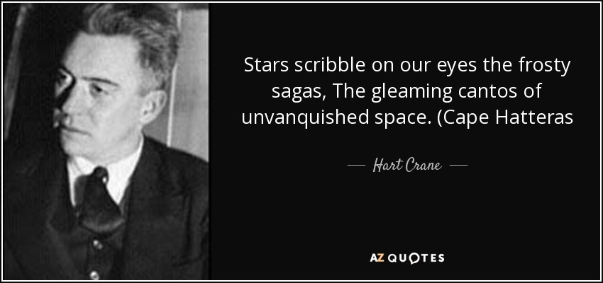 Stars scribble on our eyes the frosty sagas, The gleaming cantos of unvanquished space. (Cape Hatteras - Hart Crane