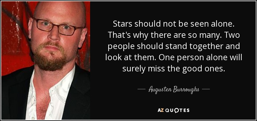Stars should not be seen alone. That's why there are so many. Two people should stand together and look at them. One person alone will surely miss the good ones. - Augusten Burroughs
