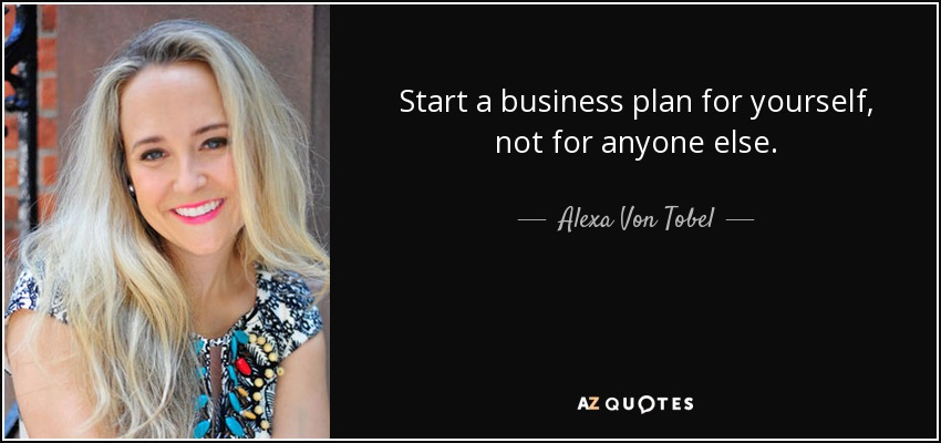 Start a business plan for yourself, not for anyone else. - Alexa Von Tobel
