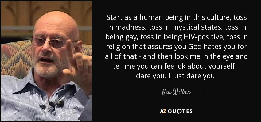 Start as a human being in this culture, toss in madness, toss in mystical states, toss in being gay, toss in being HIV-positive, toss in religion that assures you God hates you for all of that - and then look me in the eye and tell me you can feel ok about yourself. I dare you. I just dare you. - Ken Wilber