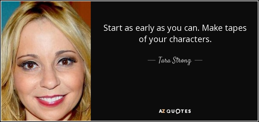 Start as early as you can. Make tapes of your characters. - Tara Strong