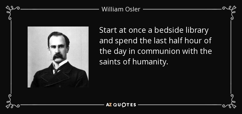 Start at once a bedside library and spend the last half hour of the day in communion with the saints of humanity. - William Osler
