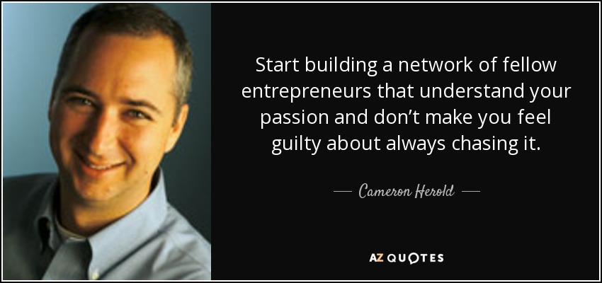Start building a network of fellow entrepreneurs that understand your passion and don't make you feel guilty about always chasing it. - Cameron Herold