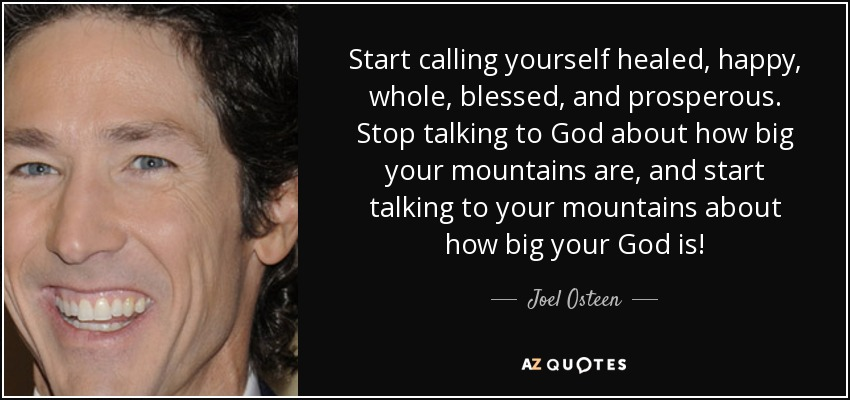 Start calling yourself healed, happy, whole, blessed, and prosperous. Stop talking to God about how big your mountains are, and start talking to your mountains about how big your God is! - Joel Osteen