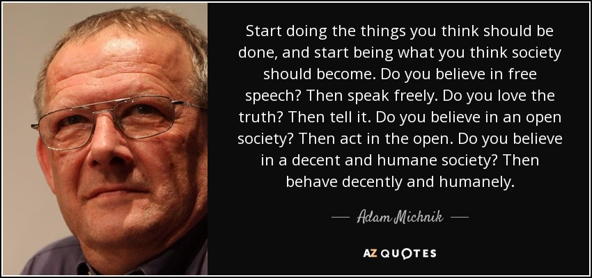 Start doing the things you think should be done, and start being what you think society should become. Do you believe in free speech? Then speak freely. Do you love the truth? Then tell it. Do you believe in an open society? Then act in the open. Do you believe in a decent and humane society? Then behave decently and humanely. - Adam Michnik