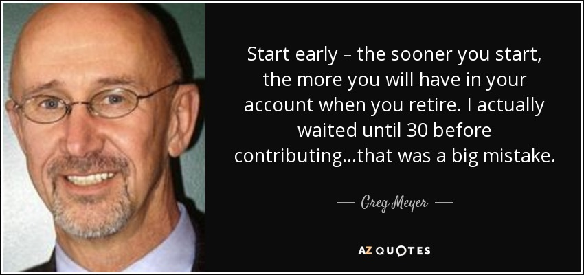 Start early – the sooner you start, the more you will have in your account when you retire. I actually waited until 30 before contributing…that was a big mistake. - Greg Meyer