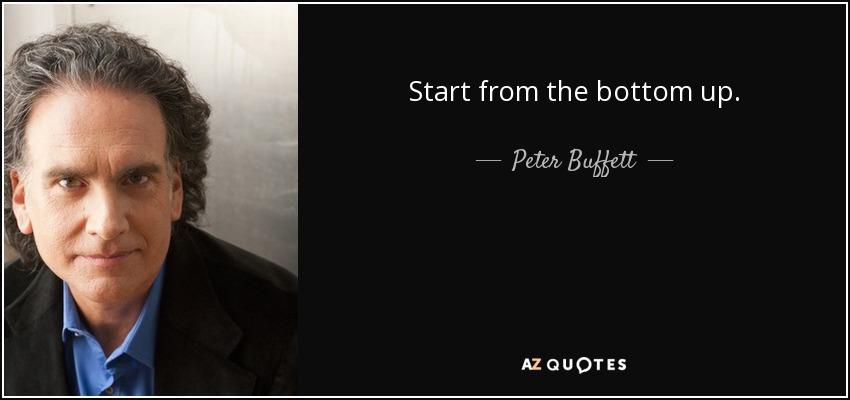 Start from the bottom up. - Peter Buffett