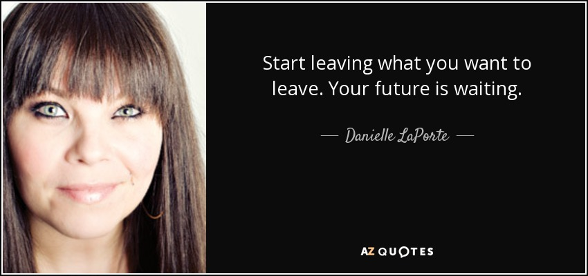 Start leaving what you want to leave. Your future is waiting. - Danielle LaPorte