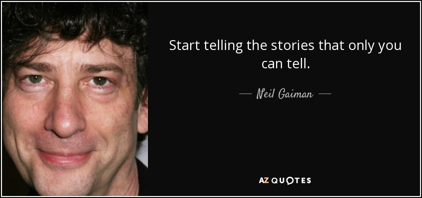 Start telling the stories that only you can tell. - Neil Gaiman