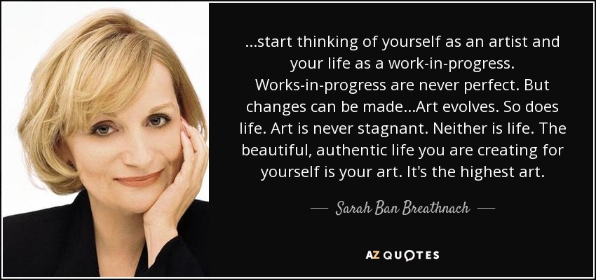 ...start thinking of yourself as an artist and your life as a work-in-progress. Works-in-progress are never perfect. But changes can be made...Art evolves. So does life. Art is never stagnant. Neither is life. The beautiful, authentic life you are creating for yourself is your art. It's the highest art. - Sarah Ban Breathnach