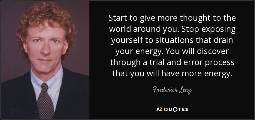 Start to give more thought to the world around you. Stop exposing yourself to situations that drain your energy. You will discover through a trial and error process that you will have more energy. - Frederick Lenz