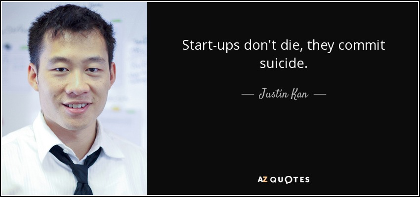 Start-ups don't die, they commit suicide. - Justin Kan