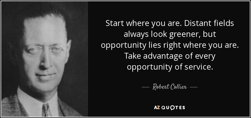 Start where you are. Distant fields always look greener, but opportunity lies right where you are. Take advantage of every opportunity of service. - Robert Collier