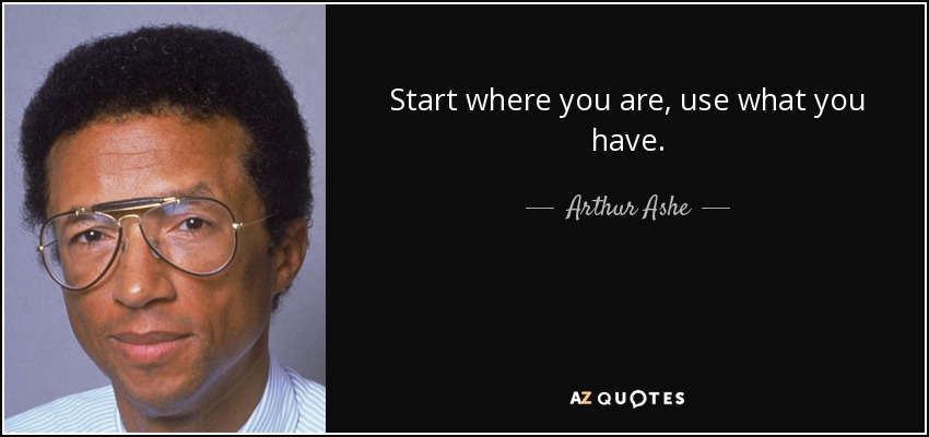 Start where you are, use what you have. - Arthur Ashe