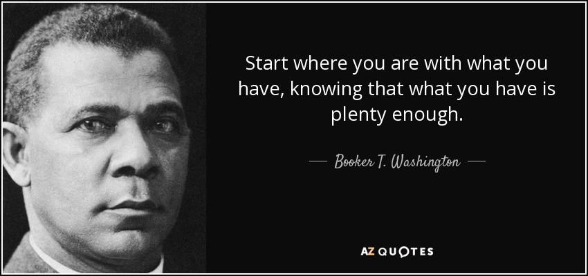 Start where you are with what you have, knowing that what you have is plenty enough. - Booker T. Washington