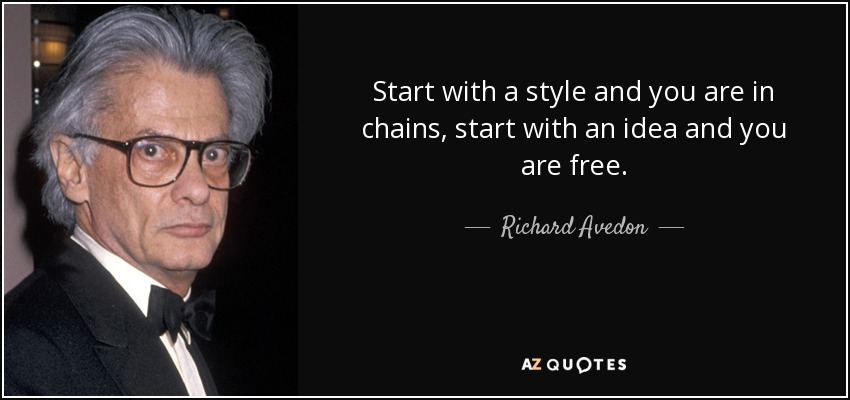 Start with a style and you are in chains, start with an idea and you are free. - Richard Avedon