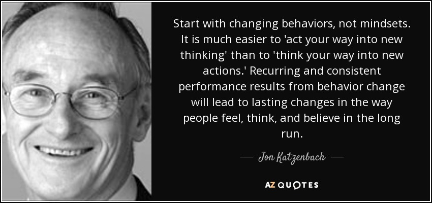 Start with changing behaviors, not mindsets. It is much easier to 'act your way into new thinking' than to 'think your way into new actions.' Recurring and consistent performance results from behavior change will lead to lasting changes in the way people feel, think, and believe in the long run. - Jon Katzenbach