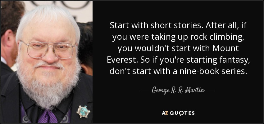 Start with short stories. After all, if you were taking up rock climbing, you wouldn't start with Mount Everest. So if you're starting fantasy, don't start with a nine-book series. - George R. R. Martin