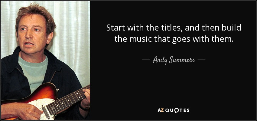 Start with the titles, and then build the music that goes with them. - Andy Summers