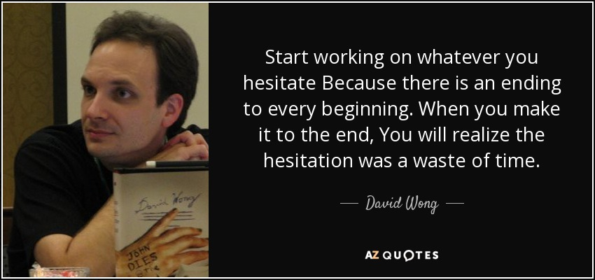 Start working on whatever you hesitate Because there is an ending to every beginning. When you make it to the end, You will realize the hesitation was a waste of time. - David Wong