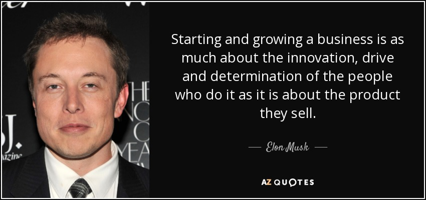 Starting and growing a business is as much about the innovation, drive and determination of the people who do it as it is about the product they sell. - Elon Musk