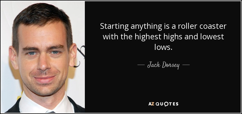 Starting anything is a roller coaster with the highest highs and lowest lows. - Jack Dorsey